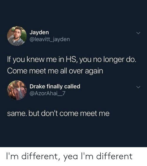 Drake, Memes, and 🤖: Jayden  @leavitt_jayden  If you knew me in HS, you no longer do.  Come meet me all over again  Drake finally called  @AzorAhai_7  same. but don't come meet me I'm different, yea I'm different