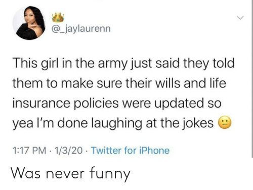 Funny, Iphone, and Life: @_jaylaurenn  This girl in the army just said they told  them to make sure their wills and life  insurance policies were updated so  yea l'm done laughing at the jokes e  1:17 PM · 1/3/20 · Twitter for iPhone Was never funny
