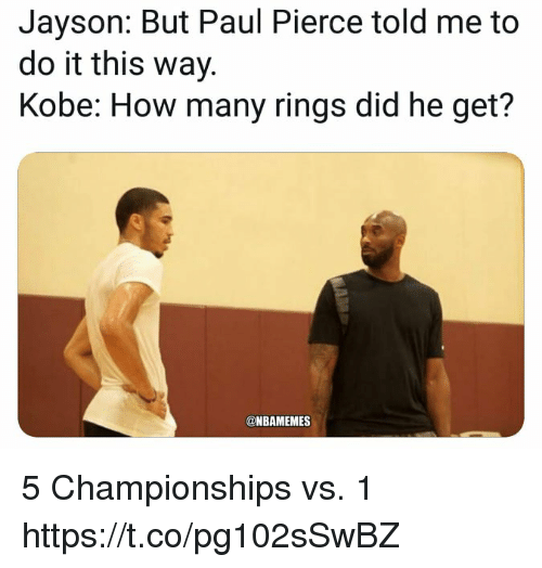 Memes, Paul Pierce, and Kobe: Jayson: But Paul Pierce told me to  do it this way.  Kobe: How many rings did he get?  @NBAMEMES 5 Championships vs. 1 https://t.co/pg102sSwBZ