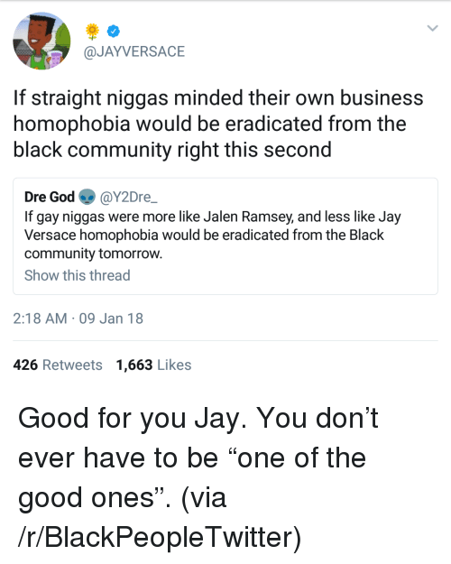 "Blackpeopletwitter, Community, and God: @JAYVERSACE  If straight niggas minded their own business  homophobia would be eradicated from the  black community right this second  Dre God @Y2Dre  If gay niggas were more like Jalen Ramsey, and less like Jay  Versace homophobia would be eradicated from the Black  community tomorrow.  Show this thread  2:18 AM 09 Jan 18  426 Retweets 1,663 Likes <p>Good for you Jay. You don't ever have to be ""one of the good ones"". (via /r/BlackPeopleTwitter)</p>"