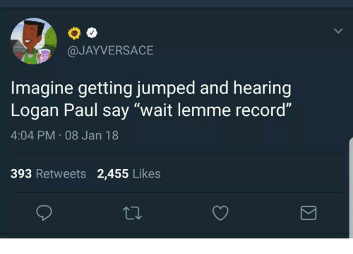 "Record, Jumped, and Paul: @JAYVERSACE  Imagine getting jumped and hearing  Logan Paul say ""wait lemme record""  4:04 PM 08 Jan 18  393 Retweets 2,455 Likes"