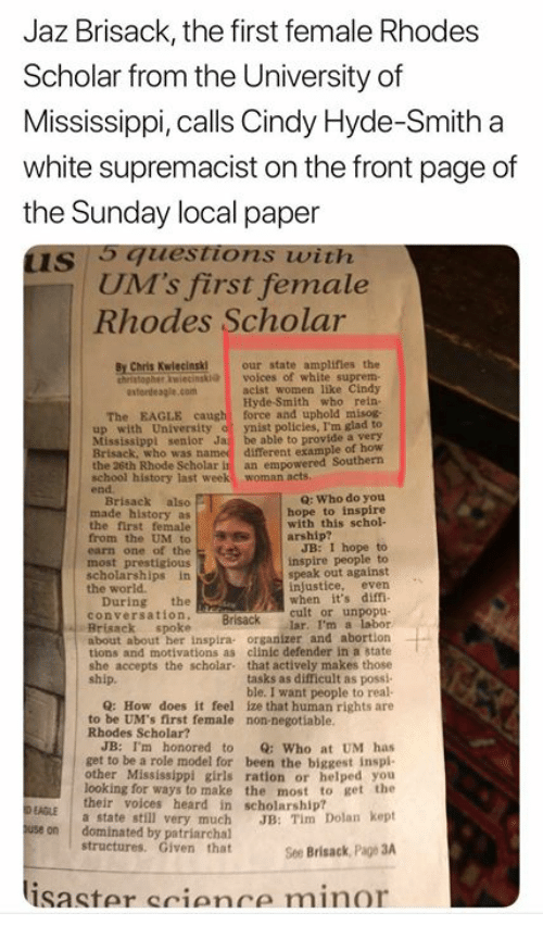 Girls, Memes, and School: Jaz Brisack, the first female Rhodes  Scholar from the University of  Mississippi, calls Cindy Hyde-Smith a  white supremacist on the front page of  the Sunday local paper  us guestions with  UM's first female  Rhodes Scholar  By Chris Kwlecinski our state amplifies the  hristopher wiecinski voices of white suprem-  acist women like Cindy  Hyde-Smith who rein  The EAGLE caught force and uphold misog  up with University of ynist policies, I'm glad to  Mississippl senlor Ja be able to provide a very  Brisack, who was  the 26th Rhode Scholar in an empower  school history last week woman acts  end  different example of how  red Southern  Q: Who do you  Brisack also  made history as  the first female  from the UM to  earn one of the  most prestigious  scholarships in  the world  hope to inspire  with this schol-  arship?  JB: I hope to  inspire people to  speak out against  injustice, even  when it's diffi  During the  conversation  cult or unpopu-  Brisack lar. I'm a labor  Brisack spoke  about about her inspira organizer and abortion  tions and motivations as clinic defender in a state  she accepts the scholar that actively makes those  tasks as difficult as possi  ble. I want people to real  ship.  Q: How does it feel ize that human rights are  to be UM's first female non-negotiable  Rhodes Scholar?  JB: I'm honored to Q: Who at UM has  get to be a role model for been the biggest inspl-  other Mississippi girls ration or helped you  looking for ways to make the most to get the  their voices heard in scholarship?  a state still very much JB: Tim Dolan kept  EAGLE  use on dominated by patriarchal  structures. Given that  See Brisack, Page 3A