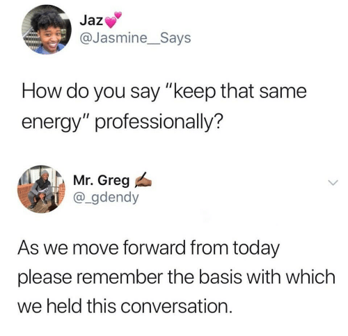 "Energy, Today, and How: Jaz  @Jasmine_Says  How do you say ""keep that same  energy"" professionally?  Mr. Greg  @_gdendy  As we move forward from today  please remember the basis with which  we held this conversation."
