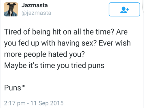 Puns, Sex, and Time: Jazmasta  @jazmasta  Tired of being hit on all the time? Are  you fed up with having sex? Ever wish  more people hated you?  Maybe it's time you tried puns  PunsTM  2:17 pm -11 Sep 2015