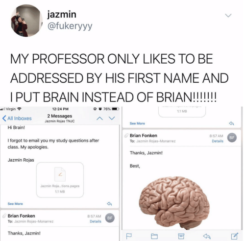 Virgin, Best, and Brain: jazmin  1 @fukeryyy  MY PROFESSOR ONLY LIKES TO BE  ADDRESSED BY HIS FIRST NAME AND  12:24 PNM  #8:1 Virgin  1.1 MB  Messages  All Inboxes  Jazmin Rojas TNJC  See More  Hi Brain!  Brian Fonken  8:57 AM  BF  I forgot to email you my study questions after  class. My apologies.  To: Jazmin Rojas-Monarrez  Details  Thanks, Jazmin!  Jazmin Rojas  Best  ㄥ  Jazmin Roja...tions.pages  1.1 MB  See More  Brian Fonken  8:57 AM  BF  Details  To: Jazmin Rojas-Monarrez  Thanks, Jazmin!