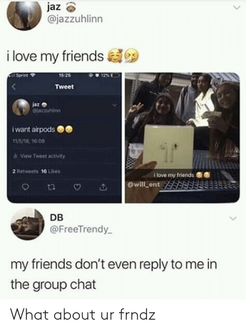 Friends, Group Chat, and Love: @jazzuhlinn  i love my friends  15 25  Sprint  Tweet  jaz o  i want airpods  11/518, 16:08  View Tweet activity  2 Retweets 16 Likes  I love my friends嘶嘶  @will ent  DB  @FreeTrendy  my friends don't even reply to me in  the group chat What about ur frndz
