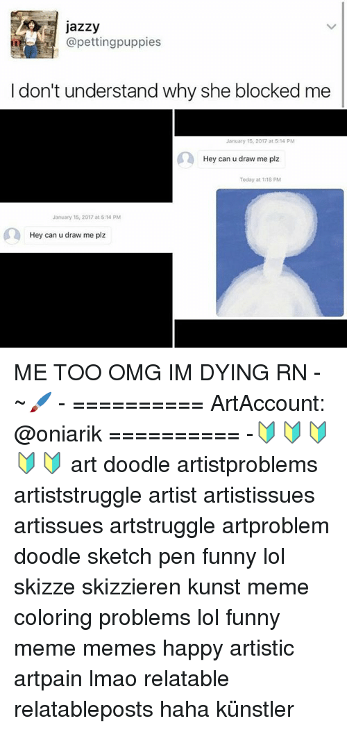 Memes, 🤖, and Me Too: Jazzy  @petting puppies  don't understand why she blocked me  January 15, 2017 at 5:14 PM  Hey can u draw me plz  Today at 118 PM  January 15, 2017 at 5:14 PM  Hey can u draw me plz ME TOO OMG IM DYING RN - ~🖌 - ========== ArtAccount: @oniarik ========== -🔰🔰🔰🔰🔰 art doodle artistproblems artiststruggle artist artistissues artissues artstruggle artproblem doodle sketch pen funny lol skizze skizzieren kunst meme coloring problems lol funny meme memes happy artistic artpain lmao relatable relatableposts haha künstler