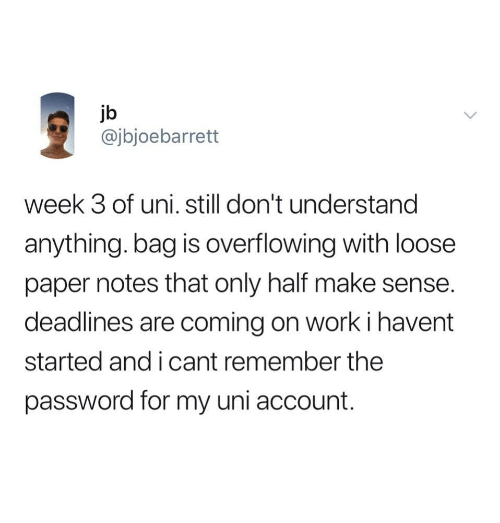 Work, Paper, and Uni: jb  @jbjoebarrett  week 3 of uni. still don't understand  anything. bag is overflowing with loose  paper notes that only half make sense  deadlines are coming on work i havent  started and i cant remember the  password for my uni account
