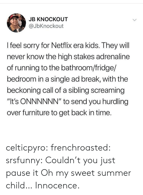 """Netflix, Sorry, and Tumblr: JB KNOCKOUT  @JbKnockout  I feel sorry for Netflix era kids. They will  never know the high stakes adrenaline  of running to the bathroom/fridge/  bedroom in a single ad break, with the  beckoning call of a sibling screaming  """"It's ONNNNNN"""" to send you hurdling  over furniture to get back in time. celticpyro:  frenchroasted:  srsfunny: Couldn't you just pause it Oh my sweet summer child…  Innocence."""