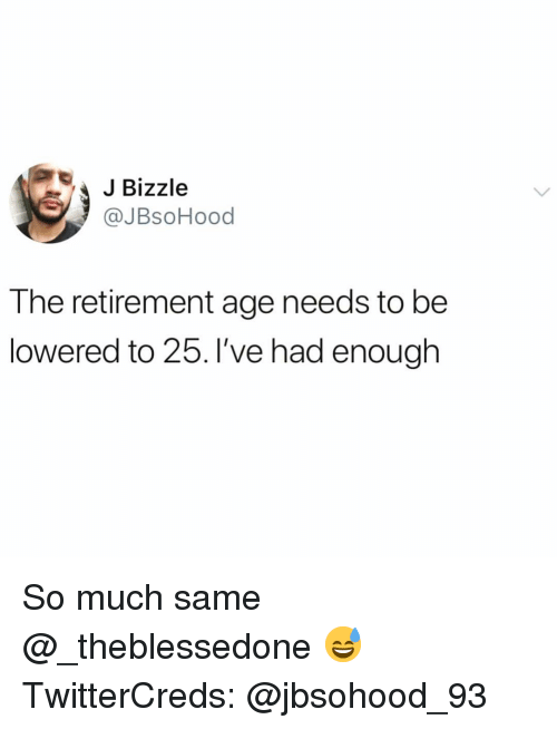 Funny, Enough, and Same: JBizzle  @JBsoHood  The retirement age needs to be  lowered to 25. l've had enough So much same @_theblessedone 😅 TwitterCreds: @jbsohood_93
