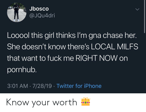 Iphone, Pornhub, and Twitter: Jbosco  @JQu4dri  Looool this girl thinks I'm gna chase her.  She doesn't know there's LOCAL MILFS  that want to fuck me RIGHT NOW on  pornhub.  3:01 AM 7/28/19. Twitter for iPhone Know your worth 👑
