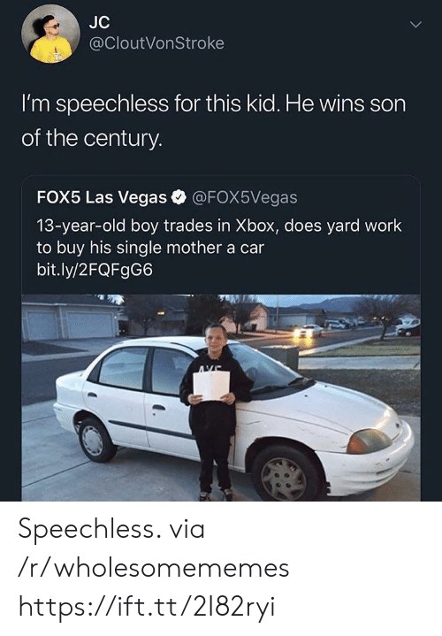 Las Vegas, Xbox, and Work: JC  @CloutVonStroke  I'm speechless for this kid. He wins son  of the century.  FOX5 Las Vegas  @FOX5Vegas  13-year-old boy trades in Xbox, does yard work  to buy his single mother a car  bit.ly/2FQFgG6 Speechless. via /r/wholesomememes https://ift.tt/2I82ryi
