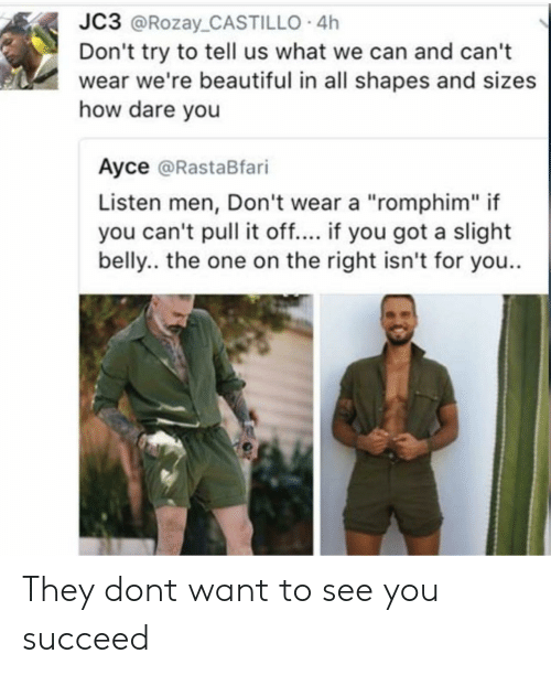 "Beautiful, How, and Got: JC3 @Rozay_CASTILLO 4h  Don't try to tell us what we can and can't  wear we're beautiful in all shapes and sizes  how dare you  Ayce @RastaBfari  Listen men, Don't wear a ""romphim"" if  you can't pull it off.... if you got a slight  belly.. the one on the right isn't for you.. They dont want to see you succeed"