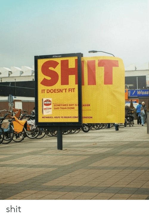 Shit, Helps, and Fitness: JCDecaux  IT DOESN'T FIT  / Wass  Metamaci  SOMETIMES SHIT ISASIER  SAID THAN DONE  METAMUCIL. HELPS TO RELIEVE CONS  TIPATION shit