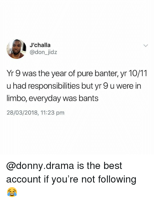 Best, British, and Drama: J'challa  @don_jidz  Yr 9 was the year of pure banter, yr 10/11  u had responsibilities but yr 9 u were in  limbo, everyday was bants  28/03/2018, 11:23 pm @donny.drama is the best account if you're not following 😂