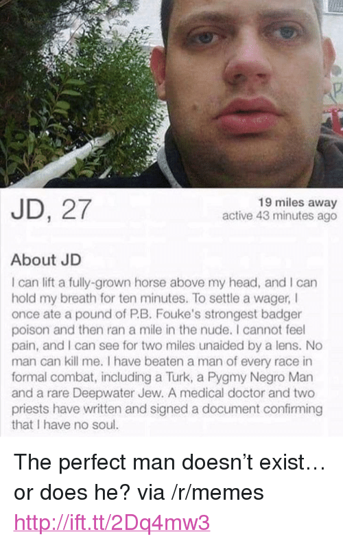 "Doctor, Head, and Memes: JD, 27  19 miles away  active 43 minutes ago  About JD  I can lift a fully-grown horse above my head, and I can  hold my breath for ten minutes. To settle a wager I  once ate a pound of PB. Fouke's strongest badger  poison and then ran a mile in the nude. I cannot feel  pain, and I can see for two miles unaided by a lens. No  man can kill me. I have beaten a man of every race in  formal combat, including a Turk, a Pygmy Negro Man  and a rare Deepwater Jew. A medical doctor and two  priests have written and signed a document confirming  that I have no sou <p>The perfect man doesn't exist&hellip;or does he? via /r/memes <a href=""http://ift.tt/2Dq4mw3"">http://ift.tt/2Dq4mw3</a></p>"
