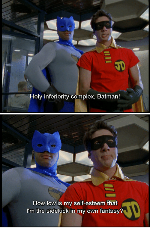 Batman, Complex, and How: JD  Holy inferiority complex, Batman!   How low is my self-esteem that  Im the sidekick in my own fantasy?