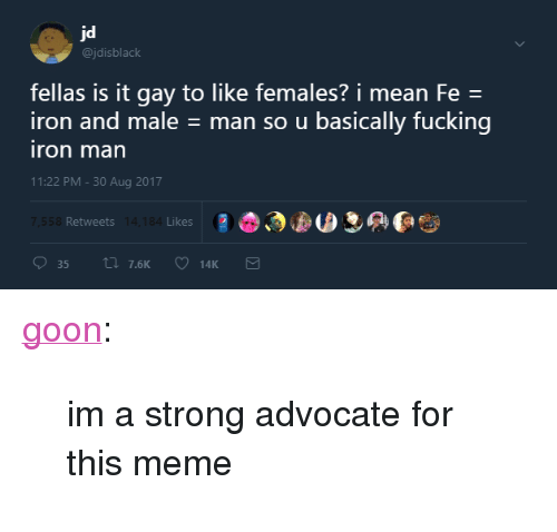 "Fucking, Meme, and Tumblr: @jdisblaclk  fellas is it gay to like females? i mean Fe  man so u basically fucking  iron and male  ron man  11:22 PM-30 Aug 2017  Retweets  Likes <p><a href=""http://heyitsgoon.com/post/164832194771/im-a-strong-advocate-for-this-meme"" class=""tumblr_blog"">goon</a>:</p> <blockquote><p>im a strong advocate for this meme</p></blockquote>"