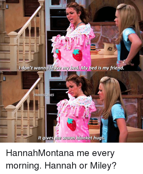 Memes, Miley Cyrus, and 🤖: Jdon't wanna leave my b  ed. My bed is my friend.  RIMESCENES  It gives me war  m blanket hug HannahMontana me every morning. Hannah or Miley?