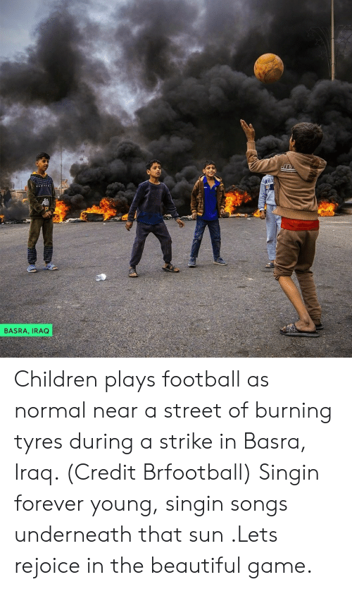 Beautiful, Children, and Football: JE  BASRA, IRAQ Children plays football as normal near a street of burning tyres during a strike in Basra, Iraq. (Credit Brfootball) Singin forever young, singin songs underneath that sun .Lets rejoice in the beautiful game.
