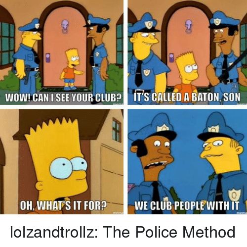 Club, Police, and Tumblr: JE  WOW! CAN I SEE YOUR CLUB  IT'S CALLED A BATON, SON  0  OH, WHAT'S IT FOR?WE CLUB PEOPLEWITH IT lolzandtrollz:  The Police Method