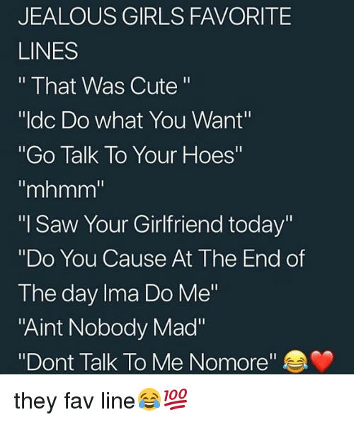 "Cute, Girls, and Hoes: JEALOUS GIRLS FAVORITE  LINES  "" That Was Cute""  ""Idc Do what You Want""  ""Go Talk To Your Hoes""  ""mhmm  ""I Saw Your Girlfriend today""  ""Do You Cause At The End of  The day Ima Do Me""  ""Aint Nobody Mad""  ""Dont Talk To Me Nomore"" they fav line😂💯"