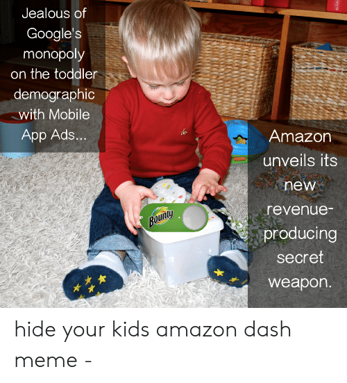 Amazon, Jealous, and Meme: Jealous of  Google's  monopoly  on the toddler  demographic  with Mobile  App Ads...  Amazon  unveils its  new  revenue-  Bounty  producing  secret  weapon. hide your kids amazon dash meme -