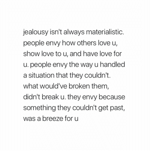Love, Break, and Jealousy: jealousy isn't always materialistic  people envy how others love u,  show love to u, and have love for  u. people envy the way u handled  a situation that they couldn't.  what would've broken them  didn't break u. they envy because  something they couldn't get past,  was a breeze for u
