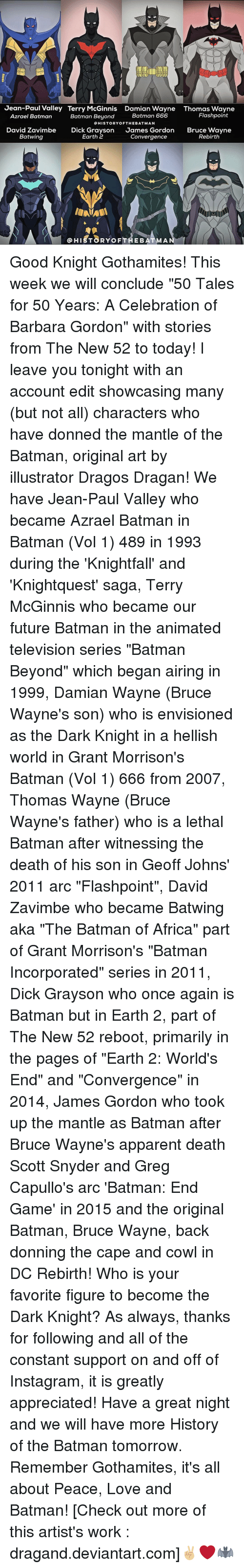 """Memes, Deviantart, and The Dark Knight: Jean-Paul Valley Terry McGinnis Damian Wayne Thomas Wayne  Flashpoint  Batman 666  Azrael Batman  Batman Beyond  HISTORY OF THE BATMAN  David Zavimbe  Dick Grayson  James Gordon  Bruce Wayne  Earth 2  Batwing  Convergence  Rebirth  HIST8RYoF THE BATMA Good Knight Gothamites! This week we will conclude """"50 Tales for 50 Years: A Celebration of Barbara Gordon"""" with stories from The New 52 to today! I leave you tonight with an account edit showcasing many (but not all) characters who have donned the mantle of the Batman, original art by illustrator Dragos Dragan! We have Jean-Paul Valley who became Azrael Batman in Batman (Vol 1) 489 in 1993 during the 'Knightfall' and 'Knightquest' saga, Terry McGinnis who became our future Batman in the animated television series """"Batman Beyond"""" which began airing in 1999, Damian Wayne (Bruce Wayne's son) who is envisioned as the Dark Knight in a hellish world in Grant Morrison's Batman (Vol 1) 666 from 2007, Thomas Wayne (Bruce Wayne's father) who is a lethal Batman after witnessing the death of his son in Geoff Johns' 2011 arc """"Flashpoint"""", David Zavimbe who became Batwing aka """"The Batman of Africa"""" part of Grant Morrison's """"Batman Incorporated"""" series in 2011, Dick Grayson who once again is Batman but in Earth 2, part of The New 52 reboot, primarily in the pages of """"Earth 2: World's End"""" and """"Convergence"""" in 2014, James Gordon who took up the mantle as Batman after Bruce Wayne's apparent death Scott Snyder and Greg Capullo's arc 'Batman: End Game' in 2015 and the original Batman, Bruce Wayne, back donning the cape and cowl in DC Rebirth! Who is your favorite figure to become the Dark Knight? As always, thanks for following and all of the constant support on and off of Instagram, it is greatly appreciated! Have a great night and we will have more History of the Batman tomorrow. Remember Gothamites, it's all about Peace, Love and Batman! [Check out more of this artist's work : dragand.deviantar"""