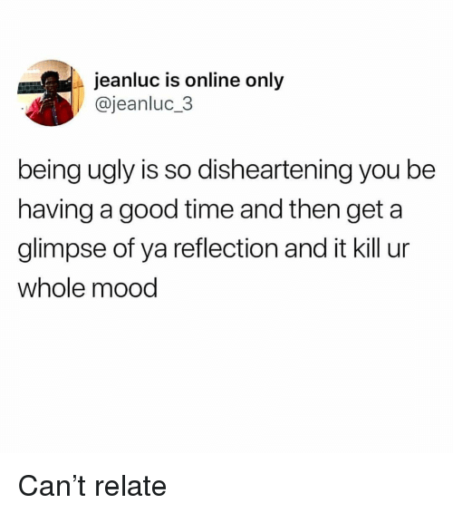Mood, Ugly, and Good: jeanluc is online only  @jeanluc.3  being ugly is so disheartening you be  having a good time and then get a  glimpse of ya reflection and it kill ur  whole mood Can't relate