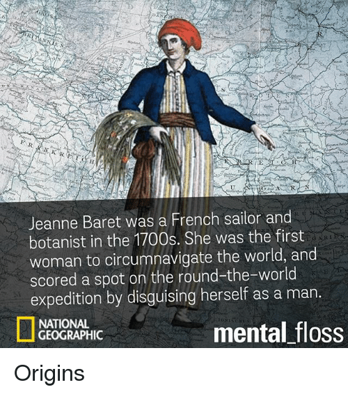 Memes, World, and French: Jeanne Baret was a French sailor and  botanist in the 1700s. She was the first  woman to circumnavigate the world, and  scored a spot on the round-the-world  expedition by disguising herself as a man  NATIONAL  mental floss  GEOGRAPHIC Origins
