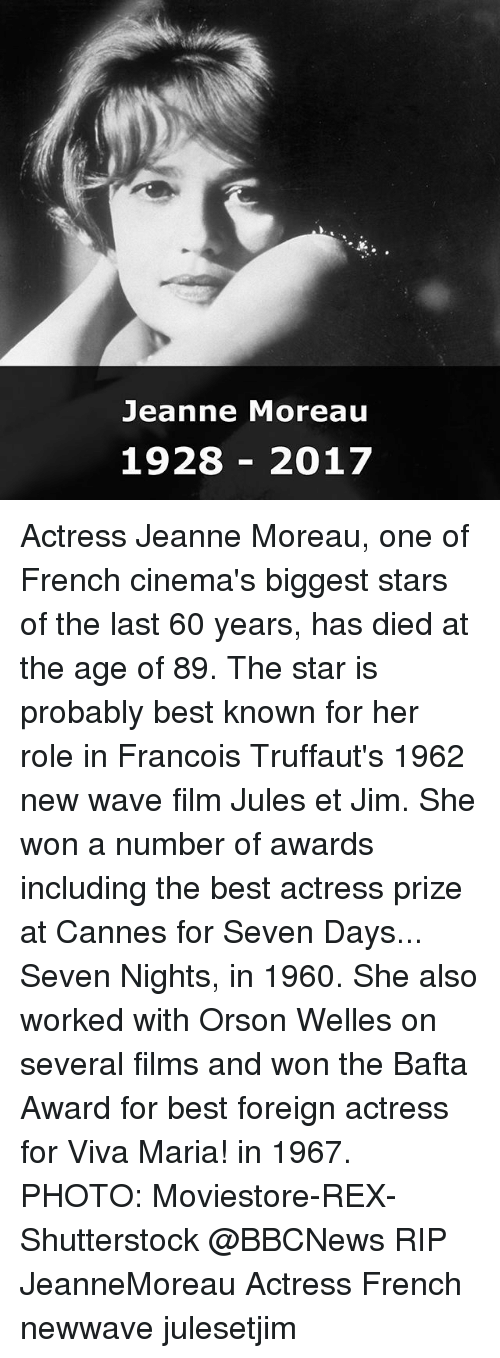 Memes, Best, and Star: Jeanne Moreau  1928 2017 Actress Jeanne Moreau, one of French cinema's biggest stars of the last 60 years, has died at the age of 89. The star is probably best known for her role in Francois Truffaut's 1962 new wave film Jules et Jim. She won a number of awards including the best actress prize at Cannes for Seven Days... Seven Nights, in 1960. She also worked with Orson Welles on several films and won the Bafta Award for best foreign actress for Viva Maria! in 1967. PHOTO: Moviestore-REX-Shutterstock @BBCNews RIP JeanneMoreau Actress French newwave julesetjim