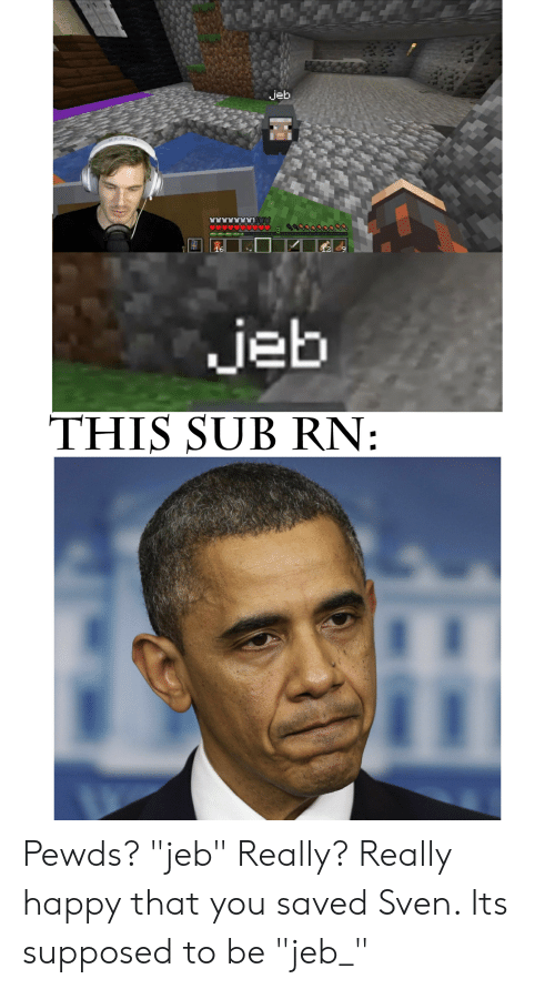 """Happy, You, and Saved: jeb  16  jeb  THIS SUB RN: Pewds? """"jeb"""" Really? Really happy that you saved Sven. Its supposed to be """"jeb_"""""""