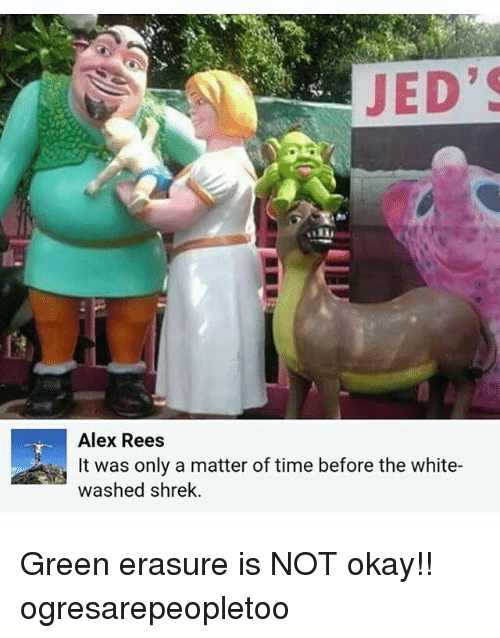 Memes, Shrek, and Okay: JED'S  Alex Rees  It was only a matter of time before the white-  washed shrek Green erasure is NOT okay!! ogresarepeopletoo