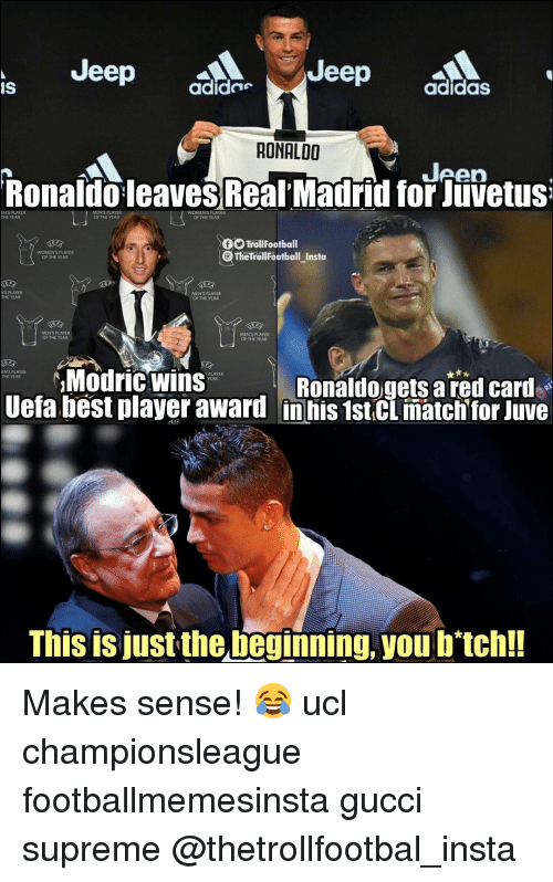 Adidas, Gucci, and Memes: Jeep a  Jeep  IS  adide  adidaS  RONALDO  Jeen  Ronaldo leaves Real Madrid for Juvetus  MENS PLAYER  OF THE YEAR  THE YEAR  OF THE YEAR  TrollFootball  TheTrolfootball_Insta  WOMEN'S PLAYER  OF THE YEAR  NS PLAYER  THE YEAR  MEN'S PLAYER  OF THE YEAR  MEN'S PLAYER  OF THE YEAR  MEN'S PLAYER  OF THE YEAR  Modric wins  EN'S PLAYER  THE YEAR  PLAYER  Ronaldogets a red card  Uefa best player award inhis 1st.CL match for Juve  This is just the beginning, you b'tch!! Makes sense! 😂 ucl championsleague footballmemesinsta gucci supreme @thetrollfootbal_insta