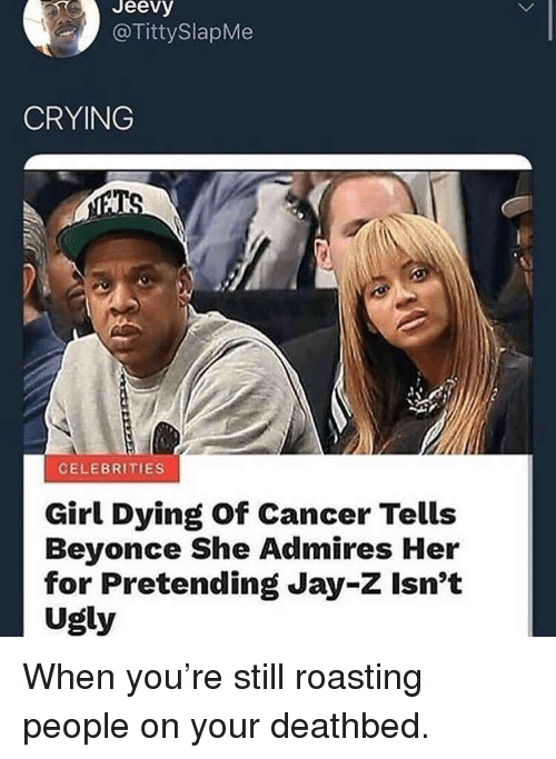 Beyonce, Crying, and Jay: Jeevy  @TittySlapMe  CRYING  CELEBRITIES  Girl Dying of Cancer Tells  Beyonce She Admires Her  for Pretending Jay-Z Isn't  Ugly When you're still roasting people on your deathbed.
