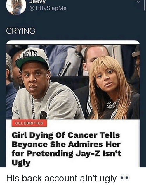 Beyonce, Blackpeopletwitter, and Crying: Jeevy  TittySlapMe  CRYING  CELEBRITIES  Girl Dying of Cancer Tells  Beyonce She Admires Her  for Pretending Jay-Z Isn't  Ugly