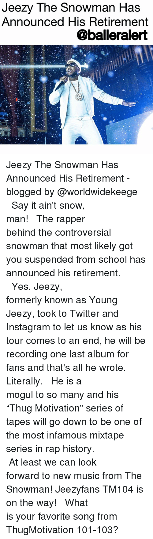 "Instagram, Young Jeezy, and Memes: Jeezy The Snowman Has  Announced His Retirement  @balleralert Jeezy The Snowman Has Announced His Retirement - blogged by @worldwidekeege ⠀⠀⠀⠀⠀⠀⠀⠀⠀ ⠀⠀⠀⠀⠀⠀⠀⠀⠀ Say it ain't snow, man! ⠀⠀⠀⠀⠀⠀⠀⠀⠀ ⠀⠀⠀⠀⠀⠀⠀⠀⠀ The rapper behind the controversial snowman that most likely got you suspended from school has announced his retirement. ⠀⠀⠀⠀⠀⠀⠀⠀⠀ ⠀⠀⠀⠀⠀⠀⠀⠀⠀ Yes, Jeezy, formerly known as Young Jeezy, took to Twitter and Instagram to let us know as his tour comes to an end, he will be recording one last album for fans and that's all he wrote. Literally. ⠀⠀⠀⠀⠀⠀⠀⠀⠀ ⠀⠀⠀⠀⠀⠀⠀⠀⠀ He is a mogul to so many and his ""Thug Motivation"" series of tapes will go down to be one of the most infamous mixtape series in rap history. ⠀⠀⠀⠀⠀⠀⠀⠀⠀ ⠀⠀⠀⠀⠀⠀⠀⠀⠀ At least we can look forward to new music from The Snowman! Jeezyfans TM104 is on the way! ⠀⠀⠀⠀⠀⠀⠀⠀⠀ ⠀⠀⠀⠀⠀⠀⠀⠀⠀ What is your favorite song from ThugMotivation 101-103?"