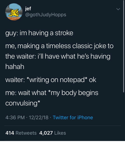 Iphone, Twitter, and Stroke: jef  @gothJudyHopps  guy: im having a stroke  me, making a timeless classic joke to  the waiter: I'll have what he's having  hahah  waiter: *writing on notepad* ok  me: wait what *my body begins  convulsing*  4:36 PM 12/22/18 Twitter for iPhone  414 Retweets 4,027 Likes