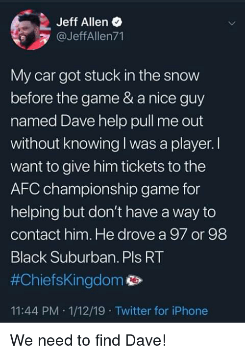 AFC Championship Game, Blackpeopletwitter, and Funny: Jeff Allen  @JeffAllen71  My car got stuck in the snow  before the game & a nice guy  named Dave help pull me out  without knowing I was a player. I  want to give him tickets to the  AFC championship game for  helping but don't have a way to  contact him. He drove a 97 or 98  Black Suburban. Pls RT  #Chiefskingdom  11:44 PM 1/12/19 Twitter for iPhone