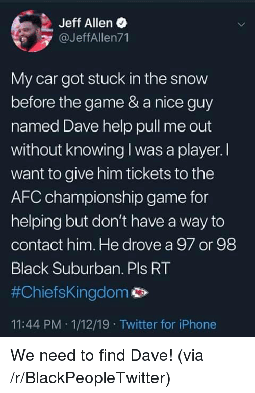 AFC Championship Game, Blackpeopletwitter, and Iphone: Jeff Allen  @JeffAllen71  My car got stuck in the snow  before the game & a nice guy  named Dave help pull me out  without knowing I was a player. I  want to give him tickets to the  AFC championship game for  helping but don't have a way to  contact him. He drove a 97 or 98  Black Suburban. Pls RT  #ChiefsKingdom p>  11:44 PM 1/12/19 Twitter for iPhone We need to find Dave! (via /r/BlackPeopleTwitter)
