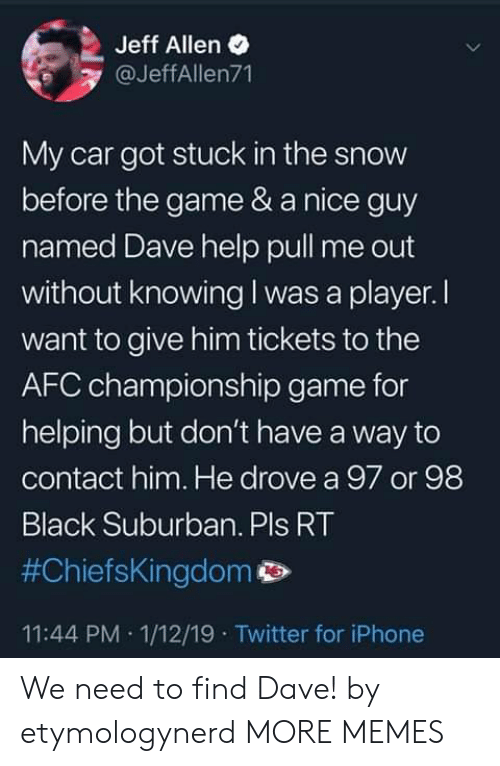 AFC Championship Game, Dank, and Iphone: Jeff Allen  @JeffAllen71  My car got stuck in the snow  before the game & a nice guy  named Dave help pull me out  without knowing I was a player. I  want to give him tickets to the  AFC championship game for  helping but don't have a way to  contact him. He drove a 97 or 98  Black Suburban. Pls RT  #ChiefsKingdom p>  11:44 PM 1/12/19 Twitter for iPhone We need to find Dave! by etymologynerd MORE MEMES
