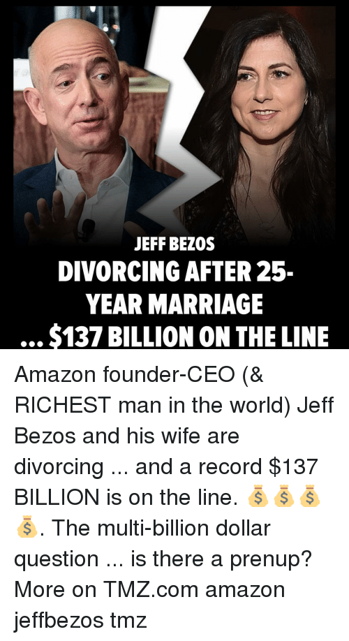 Amazon, Jeff Bezos, and Marriage: JEFF BEZOS  DIVORCING AFTER 25-  YEAR MARRIAGE  $137 BILLION ON THE LINE Amazon founder-CEO (& RICHEST man in the world) Jeff Bezos and his wife are divorcing ... and a record $137 BILLION is on the line. 💰💰💰💰. The multi-billion dollar question ... is there a prenup? More on TMZ.com amazon jeffbezos tmz