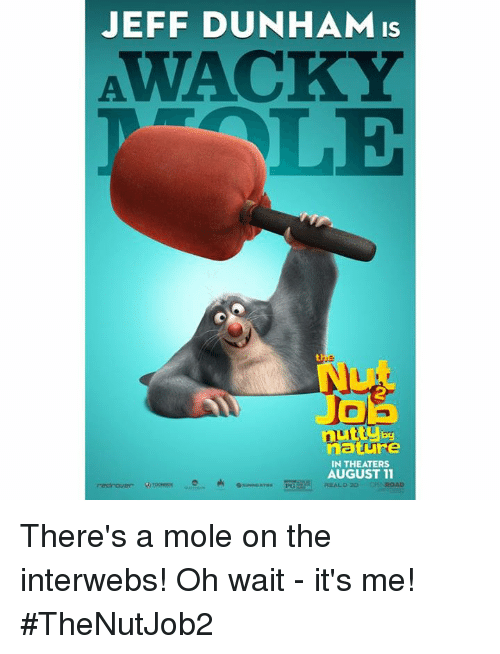 Dank, Mole, and Nature: JEFF DUNHAM is  by  nature  IN THEATERS  AUGUST 11  REAL, o 30 There's a mole on the interwebs! Oh wait - it's me! #TheNutJob2
