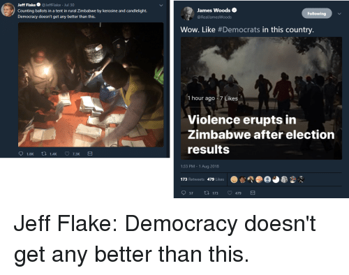 Wow, Democracy, and James Woods: Jeff Flake@JeffFlake Jul 30  Counting ballots in a tent in rural Zimbabwe by kerosine and candlelight.  Democracy doesn't get any better than this.  James Woods  @RealJamesWoods  Following  Wow. Like #Democrats in this country.  1 hour ago . 7 Likes  Violence erupts in  Zimbabwe after election  results  1.8K t 1.4K  1:33 PM - 1 Aug 2018  173 Retweets 479 Likeso  57t173 479 Jeff Flake: Democracy doesn't get any better than this.