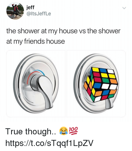 Friends, My House, and Shower: jeff  @ltsJeffLe  the shower at my house vs the shower  at my friends house True though.. 😂💯 https://t.co/sTqqf1LpZV