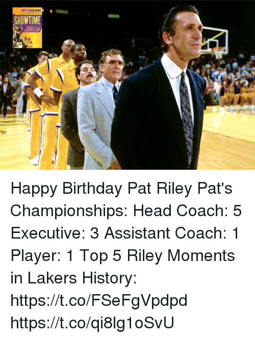 Birthday, Head, and Los Angeles Lakers: JEFF PEARLMAN  HOWTIME  LOS ANCELES LAKERS Happy Birthday Pat Riley   Pat's Championships: Head Coach: 5 Executive: 3 Assistant Coach: 1 Player: 1  Top 5 Riley Moments in Lakers History: https://t.co/FSeFgVpdpd https://t.co/qi8lg1oSvU