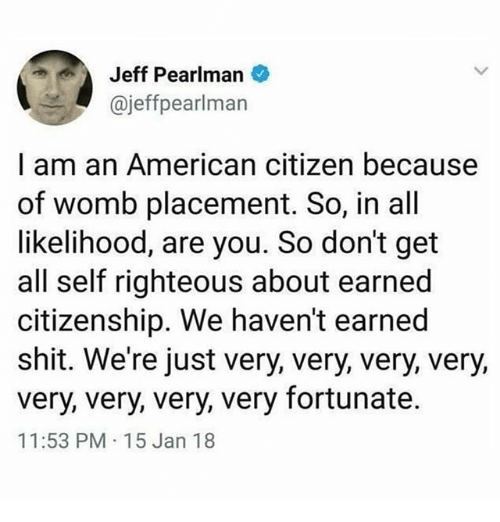 Memes, Shit, and American: Jeff Pearlman  @jeffpearlman  I am an American citizen because  of womb placement. So, in all  likelihood, are you. So don't get  all self righteous about earned  citizenship. We haven't earned  shit. We're just very, very, very, very,  very, very, very, very fortunate.  11:53 PM 15 Jan 18