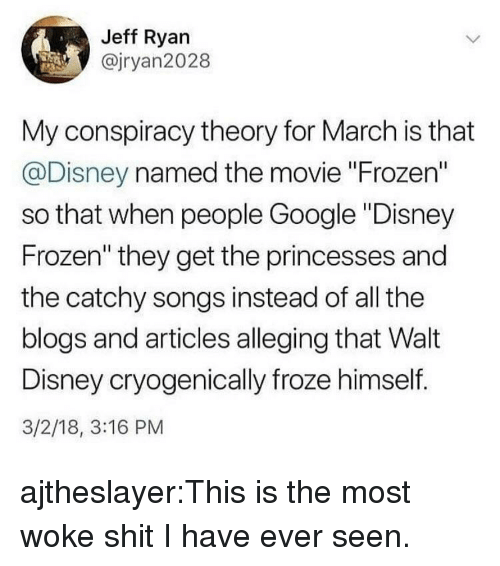 """Disney, Frozen, and Google: Jeff Ryan  @jryan2028  My conspiracy theory for March is that  @Disney named the movie """"Frozen""""  so that when people Google """"Disney  Frozen"""" they get the princesses and  the catchy songs instead of all the  blogs and articles alleging that Walt  Disney cryogenically froze himself.  3/2/18, 3:16 PM ajtheslayer:This is the most woke shit I have ever seen."""