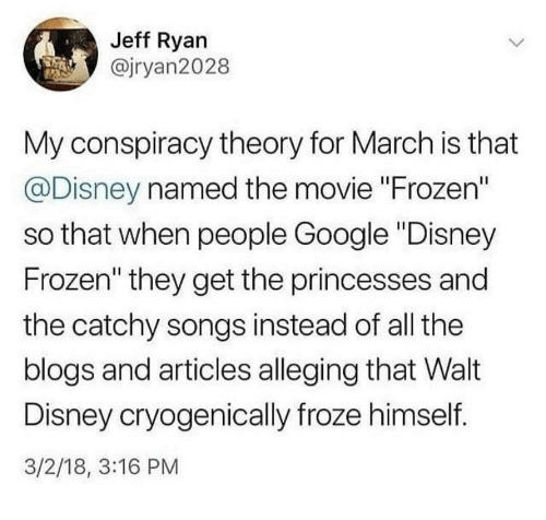 """Disney, Frozen, and Google: Jeff Ryan  @jryan2028  My conspiracy theory for March is that  @Disney named the movie """"Frozen""""  so that when people Google """"Disney  Frozen"""" they get the princesses and  the catchy songs instead of all the  blogs and articles alleging that Walt  Disney cryogenically froze himself.  3/2/18, 3:16 PM"""